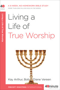 Living a Life of True Worship by Kay Arthur and Bob and Diane Vereen