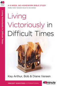Living Victoriously in Difficult Times by Kay Arthur and Bob and Diane Vereen