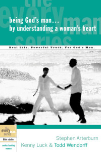 Being God's Man by Understanding a Woman's Heart by Stephen Arterburn, Kenny Luck, and Todd Wendorff