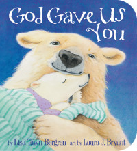 God Gave Us You by Lisa Tawn Bergren; illustrated by Laura J. Bryant