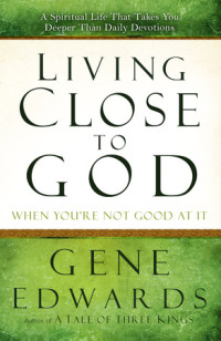 Living Close to God (When You're Not Good at It) by Gene Edwards