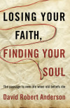 Losing Your Faith, Finding Your Soul - David Robert Anderson