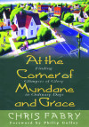 At the Corner of Mundane and Grace - by Chris Fabry with foreword by Philip Gulley
