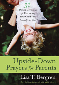 Upside-Down Prayers for Parents by Lisa T. Bergren