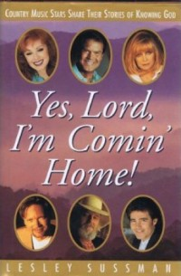 Yes, Lord, I'm Comin' Home!  Country Music Stars Share Their Stories of Knowing God by Lesley Sussman