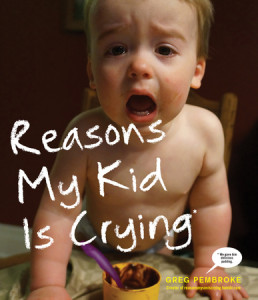 Reasons My Kid Is Crying by Greg Pembroke, Creator of reasonsmysoniscrying.tumblr.com