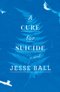 A Cure for Suicide by Jesse Ball