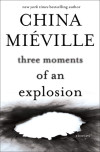 Galley Giveaway: China Mieville's Three Moments of an Explosion