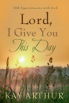 Lord, I Give You This Day - Kay Arthur