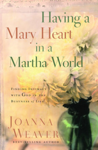 Having a Mary Heart in a Martha World (Gift Edition) by Joanna Weaver