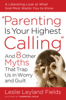 Parenting Is Your Highest Calling by Leslie Leyland Fields