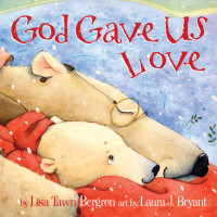 God Gave Us Love by Lisa Tawn Bergren; illustrated by Laura Bryant