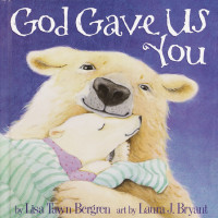 God Gave Us You by written by Lisa Tawn Bergren; illustrated by Laura J. Bryant