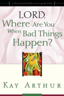 Lord, Where Are You When Bad Things Happen? by Kay Arthur