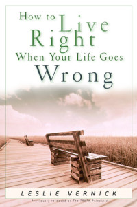How to Live Right When Your Life Goes Wrong by Leslie Vernick