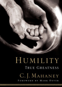 Humility by C. J. Mahaney; foreword by Mark Dever
