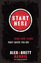 Start Here - Doing Hard Things Right Shere You Are by Alex and Brett Harris