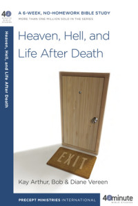 Heaven, Hell, and Life After Death by Kay Arthur and Bob and Diane Vereen